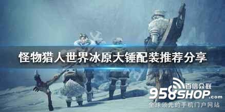 《怪物猎人世界冰原》大锤配装推荐分享 狩猎小技巧说明